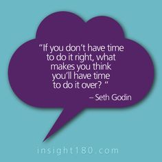 "#branding #quote ""If you don't have time to do it right, what makes you think you'll have time to do it over?"" - Seth Dodin"
