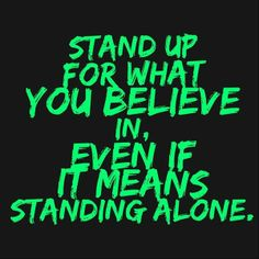 """""""you've got to stand for something or you'll fall for anything""""~song lyric"""