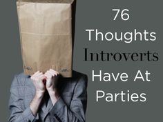 76 Thoughts All Introverts Have At Parties. true on so many levels, 76 of them to be exact.