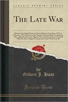 The Late War: Between the United States and Great Britain, From June, 1812, to February, 1815; Written in the Ancient Historical Style; Containing, ... With the Dey of Algiers Commercial Treaty: Gilbert J. Hunt: 9781331330660: Amazon.com: Books