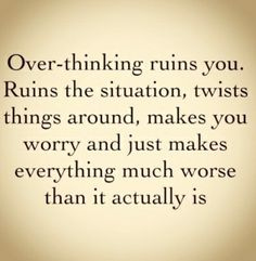 Overthinking ruins you.....