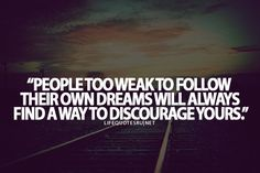 People too weak to follow their own dreams will always find a way to discourage yours ..