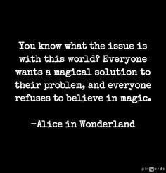 You know what the issue is with this world? Everyone wants a magical solution to their problem, and everyone refuses to believe in magic. - Alice in Wonderland - Quotes Of The Day - 11 Pics Quotable Quotes, Book Quotes, Words Quotes, Me Quotes, Sayings, Magic Quotes, This World Quotes, Quotes About Magic, Disney Quotes About Love