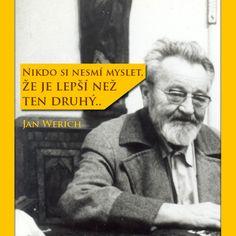 Jan Werich: Nikdo si nesmí myslet, že je lepší než ten druhý.. | Petr Havránek True Words, Slogan, Qoutes, My Life, Inspirational Quotes, Teen, Motto, Future, Garden