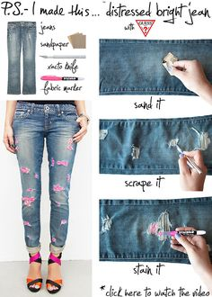 ".:* L - DIY Distressed Bright Jeans by PS - I made this... [""To create:  Grab some jeans, we chose the Guess Starlet Straight.  Sand several sections to break down the fibers.  Use an X-acto knife to scrape each section to further distress and expose the white threads.  Be careful not to slice through the denim and create a hole.  Use a bright color fabric marker to stain the distressed patches.""]"