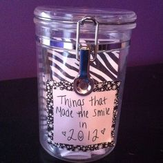 I saw this idea on Pinterest.. And I would like to try it... Keep a notepad and pen in a jar and everytime something makes you smile, or happy  write it down on the note pad and rip it out and fold it up and put it in the jar.. On new years eve, read all of the memories to see what a good year you had. :)