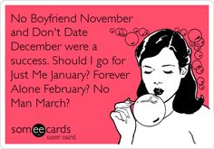 No Boyfriend November and Don't Date December were a success. Should I go for Just Me January? Forever Alone February? No Man March?