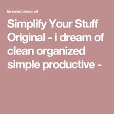 Simplify Your Stuff Original - i dream of clean organized simple productive -