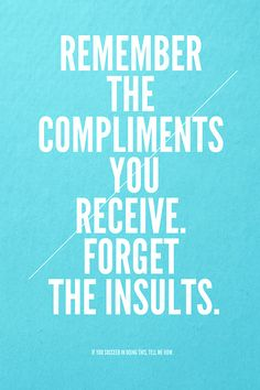 remember the compliments you receive. forget the insults. if you succeed in doing this, tell me how.