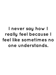 I never say how I really feel because I feel like sometimes no one understands. Real Talk Quotes, Love Quotes, Funny Quotes, Inspirational Quotes, Feeling Sad Quotes, Understanding Quotes, Disney Theory, Silence Quotes, No One Understands