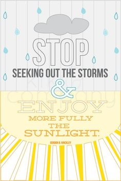 Stop seeking out the storms & enjoy more fully the sunlight