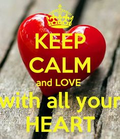 KEEP CALM AND LOVE WITH ALL YOUR HEART