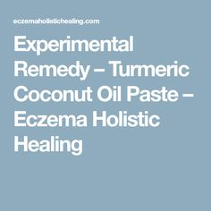 Experimental Remedy – Turmeric Coconut Oil Paste – Eczema Holistic Healing