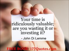 """""""Your time is ridiculously valuable; are you wasting it or investing it?"""" - John Di Lemme. Grab a hold of the FREE book this wisdom comes from... Visit http://177quotes.com/ #johndilemme #motivation #success"""