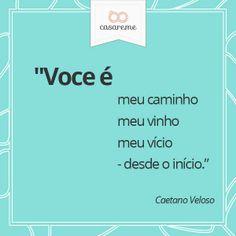 """""""Você é meu caminho meu vinho meu vício - desde o início"""" - Caetano Veloso"""