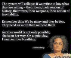 """""""The system will collapse if we refuse to buy what they are selling — their ideas, their version of history, their wars, their weapons, their notion of inevitability. Remember this: We be many and they be few. They need us more than we need them. Another world is not only possible, she is on her way. Maybe many of us won't be here to greet her, but on a quiet day, if I listen very carefully, I can hear her breathing."""" ~Suzanna Arundhati Roy"""