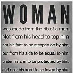 Wrong. Woman did not come from the rib of a man ... we are the beginning. Birth begins with us ....