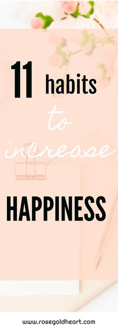 11 easy habits to start following to increase happiness in your life.  Make these simple changes to start feeling better about yourself. www.rosegoldheart.com  #happy #happiness #love #selfcare #life