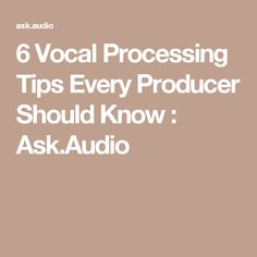 6 Vocal Processing Tips Every Producer Should Know : Ask.Audio
