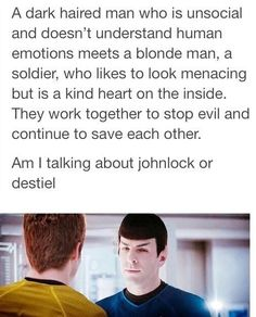 Literally describes Sherlock and John, Dean and Cas, & Kirk and Spock..haha. Probably some anime characters as well
