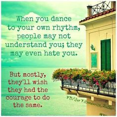When you dance to your own rhythm, people may not understand you; they may even hate you. But mostly, they'll wish they had the courage to do the same.   My own rhythm