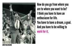 """How do you go from where you are to where you want to be? I think you have to have an enthusiasm for life. You have to have a dream, a goal. And you have to be willing to work for it."" -Jim Valvano"
