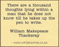 """""""There are a thousand thoughts lying within a man that he does not know till he takes up the pen to write."""" - William Makepeace Thackeray"""