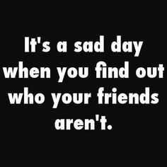 It's a sad day when you find out who your friends aren't