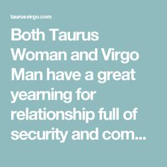 Both Taurus Woman and Virgo Man have a great yearning for relationship full of security and commitments and it is what draws them closer together. On the one hand Virgo woman will make the Taurus man see his own passionate site that had been kept in control for a bit too long...