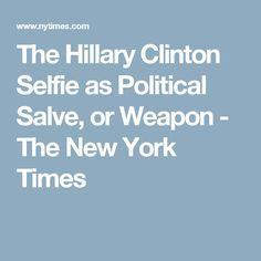 The Hillary Clinton Selfie as Political Salve, or Weapon - The New York Times