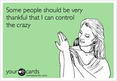 Funny Confession E-card: Some people should be very thankful that I can control the crazy.    Just Sayin'...