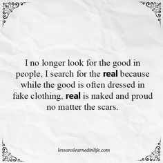 I no longer look for the good in people, I search for the real because while the good is often dressed in fake clothing, real is naked and proud no matter the scars.