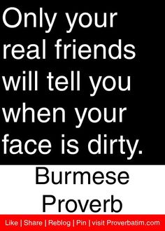 Only your real friends will tell you when your face is dirty. - Burmese Proverb #proverbs #quotes