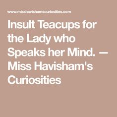 Insult Teacups for the Lady who Speaks her Mind. — Miss Havisham's Curiosities