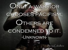 """#truewarriorcanCHOOSEpacifism. Very true. Very profound. I would only edit this to read thus: """"Only a true warrior CAN choose pacifism; others are condemned to ACCEPT it""""."""