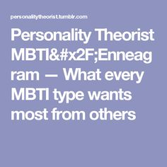 Personality Theorist MBTI/Enneagram — What every MBTI type wants most from others