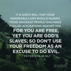 K-LOVE Daily Verse: It is God's will that your honorable lives should silence those ignorant people who make foolish accusations against you. For you are free, yet you are God's slaves, so don't use your freedom as an excuse to do evil. 1 Peter 2:15-16 NLT
