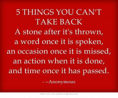 5 THINGS YOU CAN'T TAKE BACK A stone after it's thrown, a word once it is spoken, an occasion once it is missed, an action when it is done, and time once it has passed.