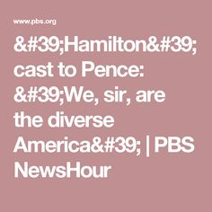 'Hamilton' cast to Pence: 'We, sir, are the diverse America' | PBS NewsHour