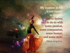 My mission in life is not merely to survive, but to thrive....Maya Angelou