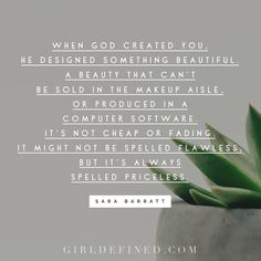 """""""When God created you, He designed something beautiful. A beauty that can't be sold in the makeup aisle, or produced in a computer software. It's not cheap or fading. It might not be spelled flawless, but it's always spelled priceless."""" -Sara Barratt"""