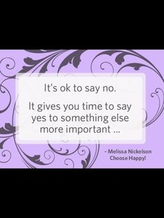 It's ok to say no. It gives you time to say yes to something else more important. -Melissa Nickelson