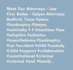 Meet Our Attorneys – Law Firm Bailey – Galyen Attorneys Bedford, Texas #plano #bankruptcy #lawyer, #admiralty # # #maritime #law #adoption #asbestos #mesothelioma #bankruptcy #car #accident #child #custody #child #support #collaborative #constitutional #criminal #criminal #and #family #criminal #defense #criminal #law #debtor-creditor #divorce #drugs # # #medical #devices #dui #/ #dwi #family #family #law #immigration #litigation # # #appeals #medical #malpractice #motor #vehicle #defects…