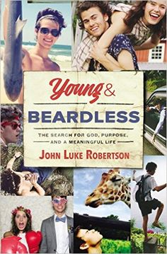 Young and Beardless: The Search for God, Purpose, and a Meaningful Life by John Luke Robertson... great upcoming book!