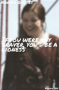Narnia Quotes: If you were any braver, you'd be a lioness.