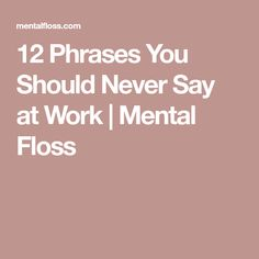 12 Phrases You Should Never Say at Work | Mental Floss