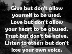 *Give But Don't Allow Yourself To Be Used. Love But Don't Allow Your Heart To Be Abused. Trust But Don't Be Naive. Listen to Others But Don't Lose Your Own Voice. - #Be #You #Beautiful