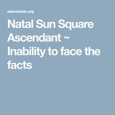 Natal Sun Square Ascendant ~ Inability to face the facts