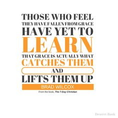 """""""Those who feel they have fallen from grace have yet to learn that grace is actually what catches them and lifts them up.""""   Quote from """"The 7-Day Christian"""" by Brad Wilcox. Available at Deseret Book for $17.99"""