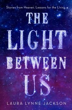 The Light Between Us: Stories from Heaven. Lessons for the Living. by Laura Lynne Jackson #booksandbooks